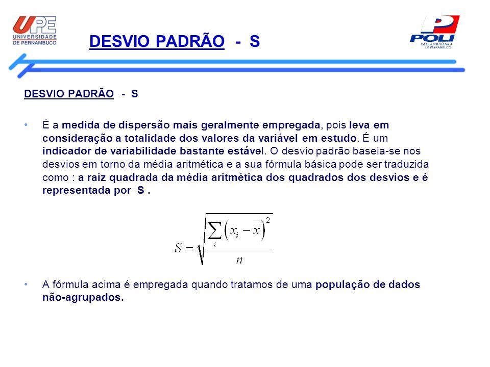 DESVIO PADRÃO - S É a medida de dispersão mais geralmente empregada, pois leva em consideração a totalidade dos valores da variável em estudo. É um in