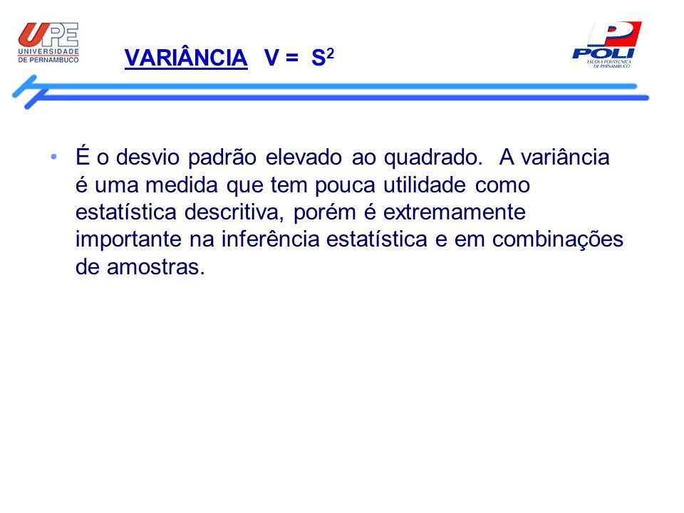 VARIÂNCIA V = S 2 É o desvio padrão elevado ao quadrado. A variância é uma medida que tem pouca utilidade como estatística descritiva, porém é extrema