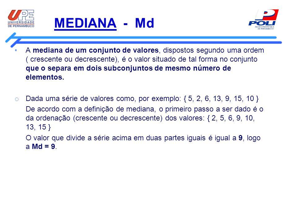 MEDIANA - Md Método prático para o cálculo da Mediana: Se a série dada tiver número ímpar de termos: O valor mediano será o termo de ordem dado pela fórmula : ( n + 1 ) / 2 Ex: Calcule a mediana da série { 1, 3, 0, 0, 2, 4, 1, 2, 5 } 1º - ordenar a série { 0, 0, 1, 1, 2, 2, 3, 4, 5 } n = 9 logo (n + 1)/2 é dado por (9+1) / 2 = 5, ou seja, o 5º elemento da série ordenada será a mediana A mediana será o 5º elemento
