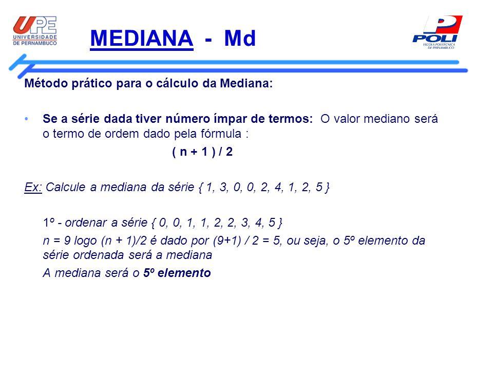 MEDIANA - Md Método prático para o cálculo da Mediana: Se a série dada tiver número par de termos: O valor mediano será o termo de ordem dado pela fórmula : [( n/2 ) +( n/2+ 1 )] / 2 Obs: n/2 e (n/2 + 1) serão termos de ordem e devem ser substituídos pelo valor correspondente.