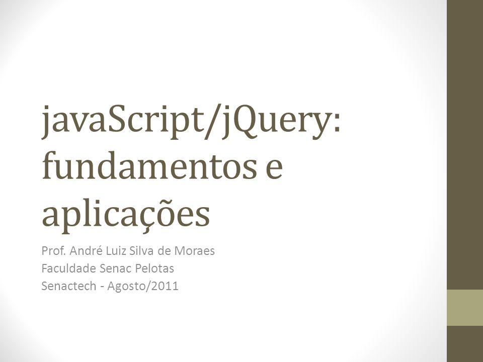 javaScript/jQuery: fundamentos e aplicações Prof. André Luiz Silva de Moraes Faculdade Senac Pelotas Senactech - Agosto/2011