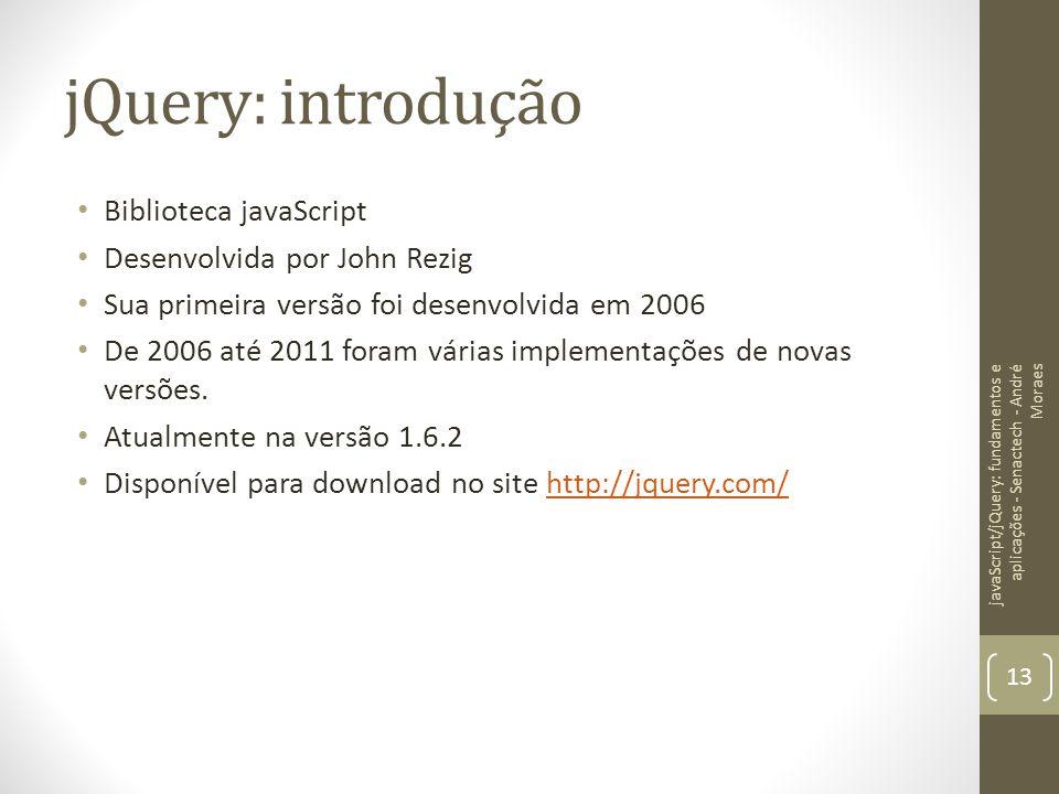 jQuery: introdução Biblioteca javaScript Desenvolvida por John Rezig Sua primeira versão foi desenvolvida em 2006 De 2006 até 2011 foram várias implem