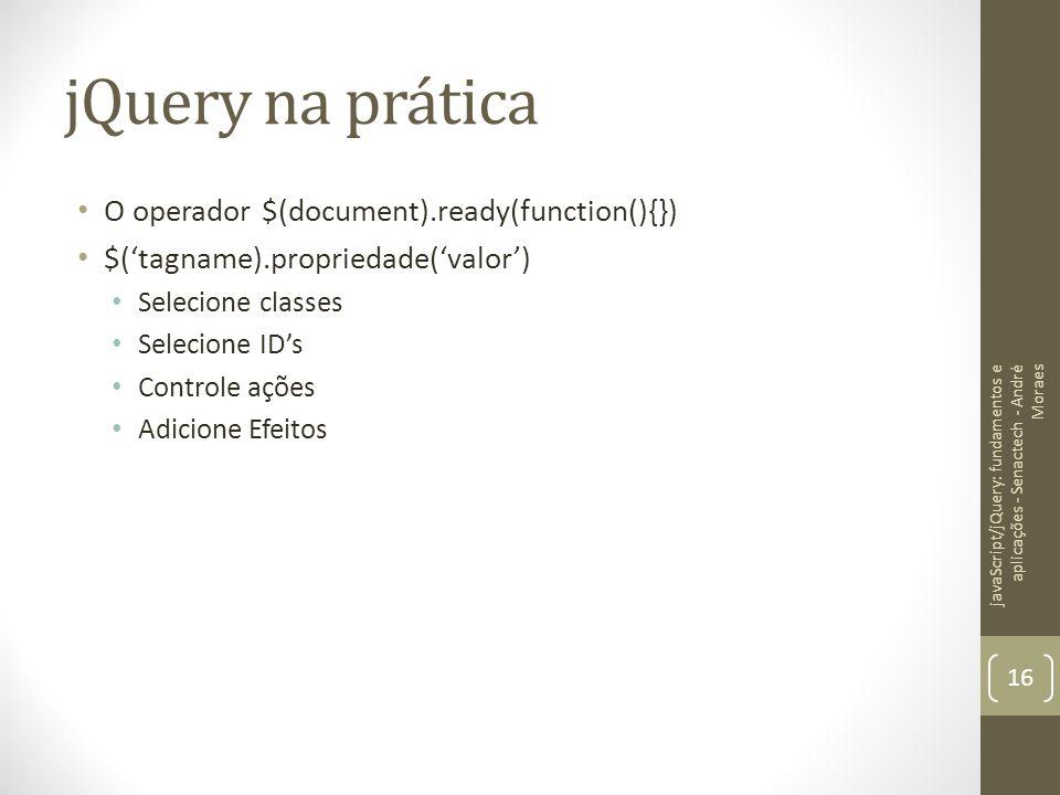 jQuery na prática O operador $(document).ready(function(){}) $('tagname).propriedade('valor') Selecione classes Selecione ID's Controle ações Adicione
