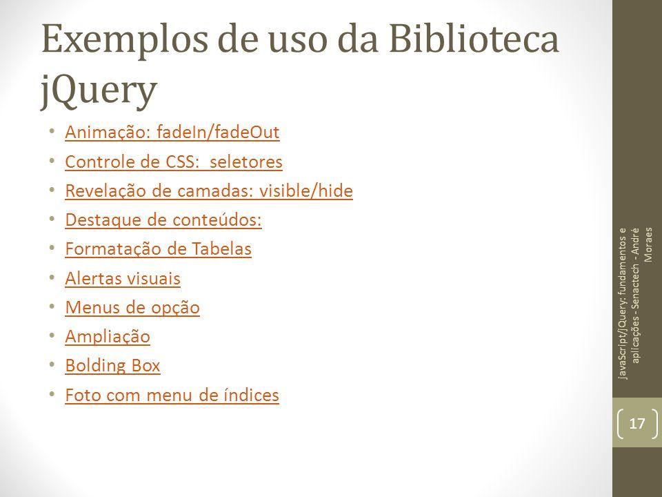 Exemplos de uso da Biblioteca jQuery Animação: fadeIn/fadeOut Controle de CSS: seletores Revelação de camadas: visible/hide Destaque de conteúdos: Des
