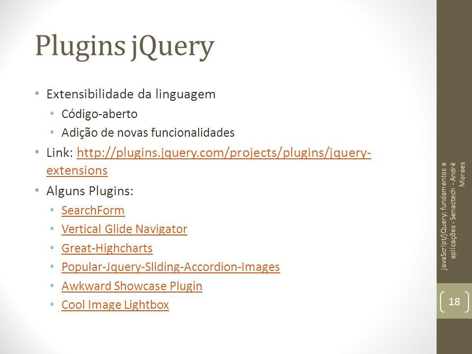 Plugins jQuery Extensibilidade da linguagem Código-aberto Adição de novas funcionalidades Link: http://plugins.jquery.com/projects/plugins/jquery- ext
