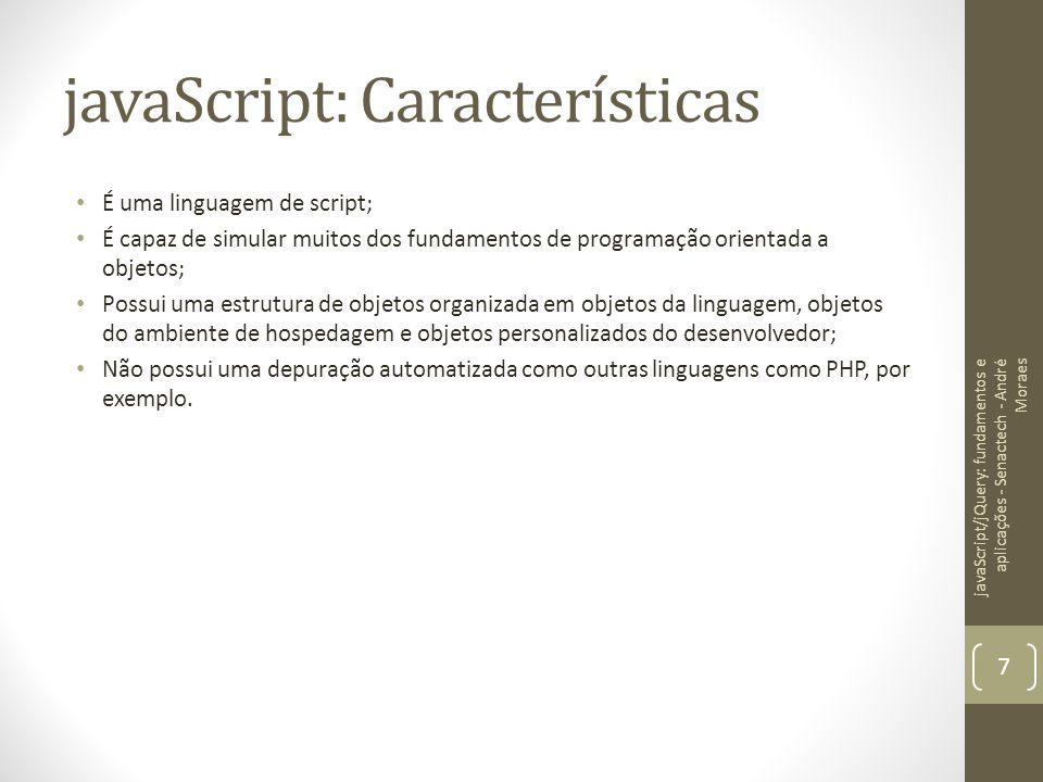 javaScript: Características É uma linguagem de script; É capaz de simular muitos dos fundamentos de programação orientada a objetos; Possui uma estrut