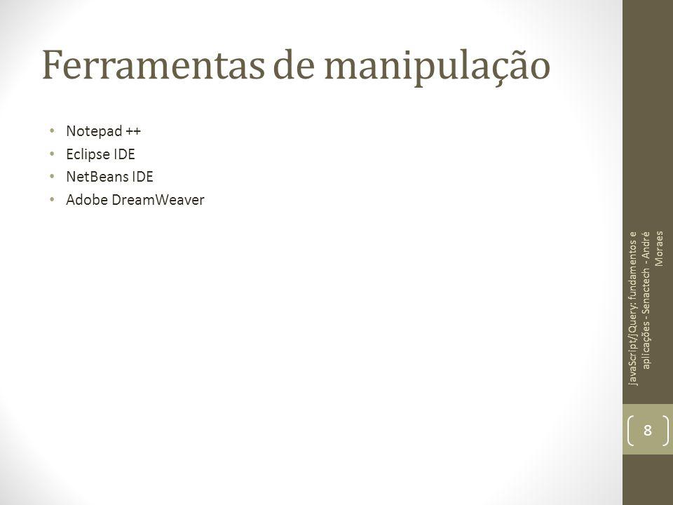 Ferramentas de manipulação Notepad ++ Eclipse IDE NetBeans IDE Adobe DreamWeaver javaScript/jQuery: fundamentos e aplicações - Senactech - André Morae