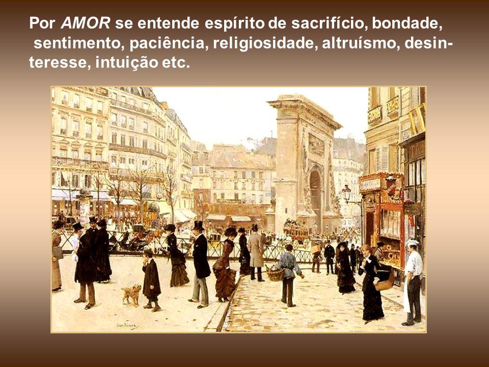 Por AMOR se entende espírito de sacrifício, bondade, sentimento, paciência, religiosidade, altruísmo, desin- teresse, intuição etc.
