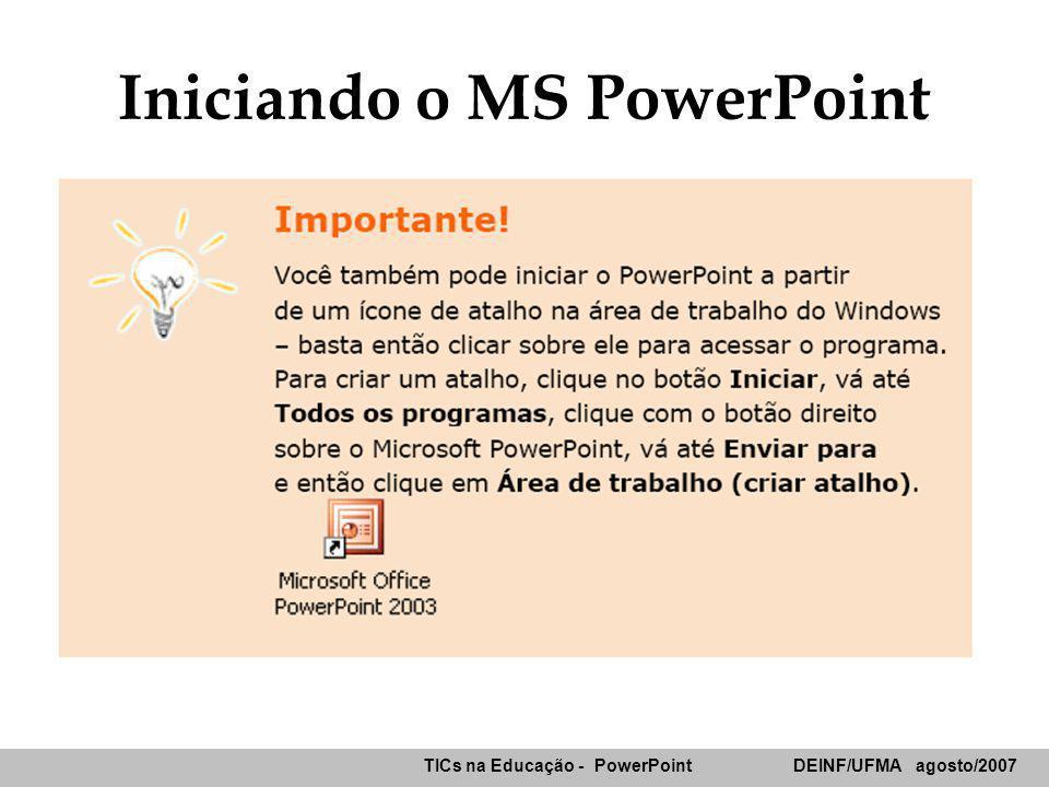 TICs na Educação - PowerPoint DEINF/UFMA agosto/2007 Resumo Janela do Powerpoint –Menus & Barras Ferramentas –Painéis Central Tópicos/Slides Anotações –Painel de Tarefas –Modos de Exibição –Barras de Desenho e Status Nova Apresentação –Em branco –Modelo de Design –Assistente de Auto-Conteúdo Salvando apresentação –Arquivo de recuperação