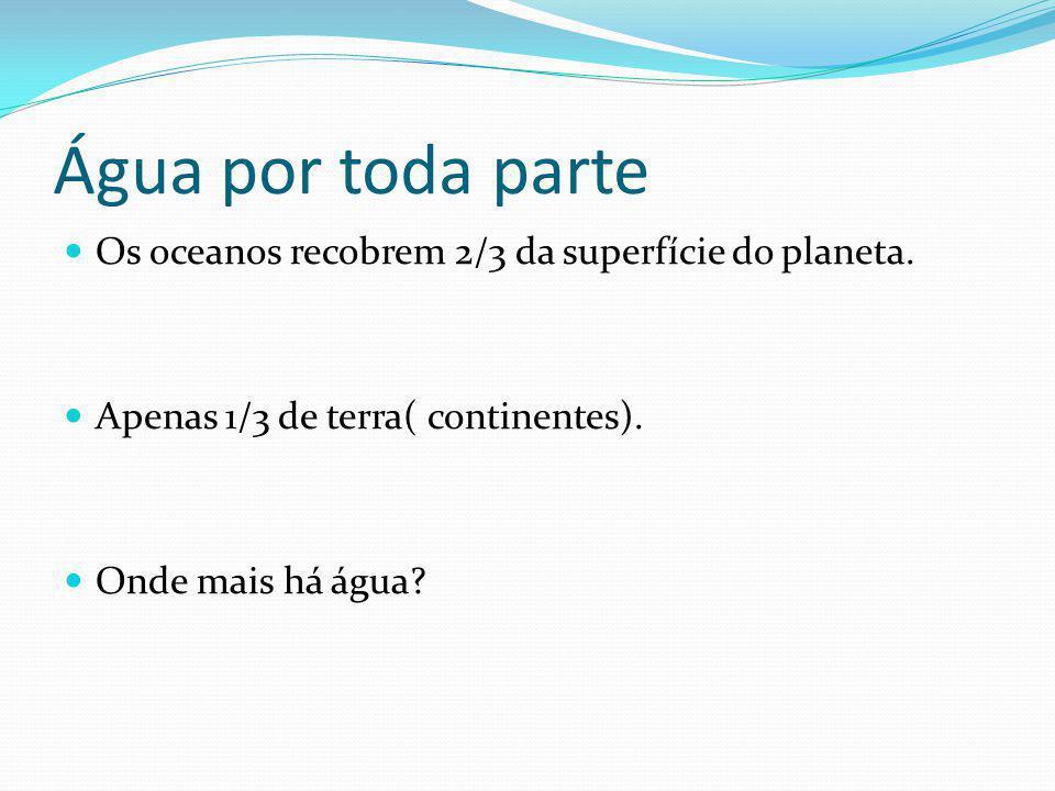 Água por toda parte Os oceanos recobrem 2/3 da superfície do planeta. Apenas 1/3 de terra( continentes). Onde mais há água?