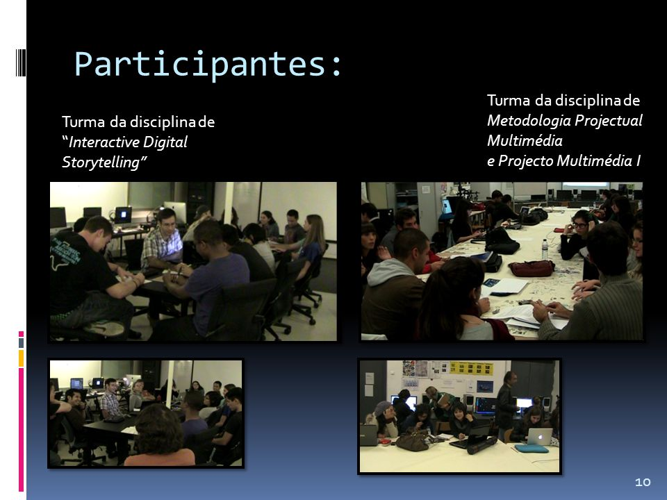 Participantes: Turma da disciplina de Interactive Digital Storytelling 10 Turma da disciplina de Metodologia Projectual Multimédia e Projecto Multimédia I
