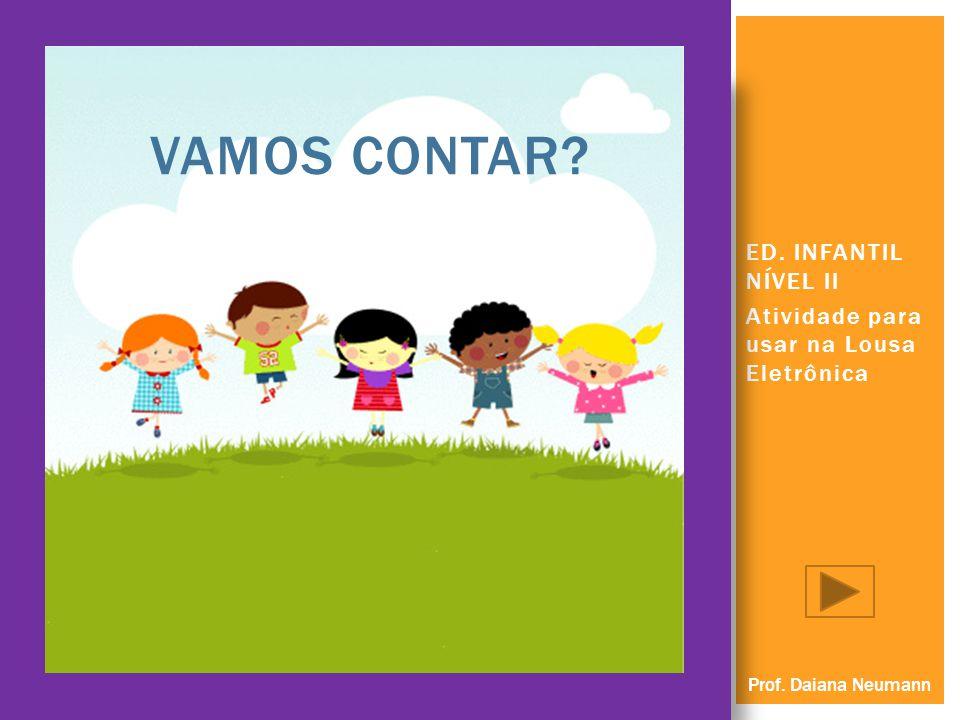 ED. INFANTIL NÍVEL II Atividade para usar na Lousa Eletrônica VAMOS CONTAR? Prof. Daiana Neumann