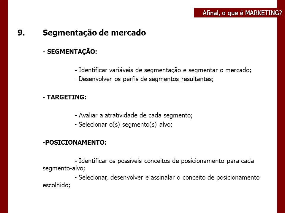9.Segmentação de mercado - SEGMENTAÇÃO: - Identificar variáveis de segmentação e segmentar o mercado; - Desenvolver os perfis de segmentos resultantes; - TARGETING: - Avaliar a atratividade de cada segmento; - Selecionar o(s) segmento(s) alvo; -POSICIONAMENTO: - Identificar os possíveis conceitos de posicionamento para cada segmento-alvo; - Selecionar, desenvolver e assinalar o conceito de posicionamento escolhido; Afinal, o que é MARKETING