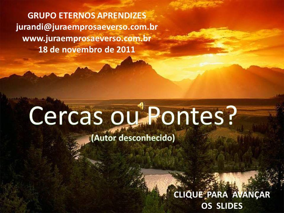GRUPO ETERNOS APRENDIZES jurandi@juraemprosaeverso.com.br www.juraemprosaeverso.com.br 18 de novembro de 2011 CLIQUE PARA AVANÇAR OS SLIDES