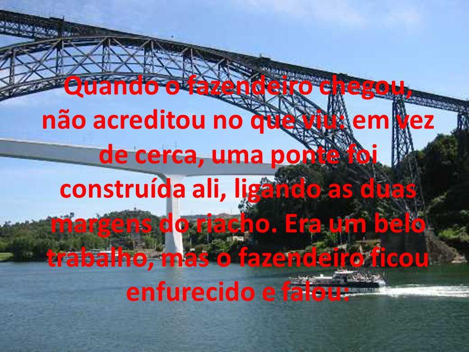 Quando o fazendeiro chegou, não acreditou no que viu: em vez de cerca, uma ponte foi construída ali, ligando as duas margens do riacho. Era um belo tr