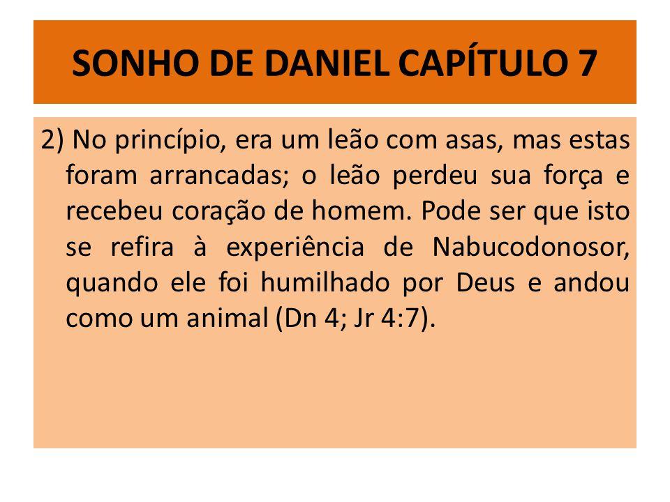 SONHO DE DANIEL CAPÍTULO 7 2) No princípio, era um leão com asas, mas estas foram arrancadas; o leão perdeu sua força e recebeu coração de homem. Pode