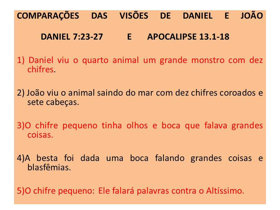 COMPARAÇÕES DAS VISÕES DE DANIEL E JOÃO DANIEL 7:23-27 E APOCALIPSE 13.1-18 1) Daniel viu o quarto animal um grande monstro com dez chifres. 2) João v
