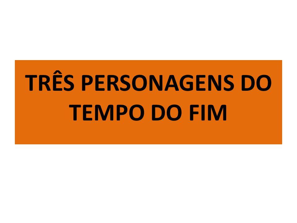 TRÊS PERSONAGENS DO TEMPO DO FIM