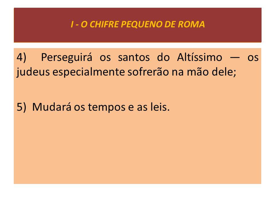4) Perseguirá os santos do Altíssimo — os judeus especialmente sofrerão na mão dele; 5) Mudará os tempos e as leis. I - O CHIFRE PEQUENO DE ROMA