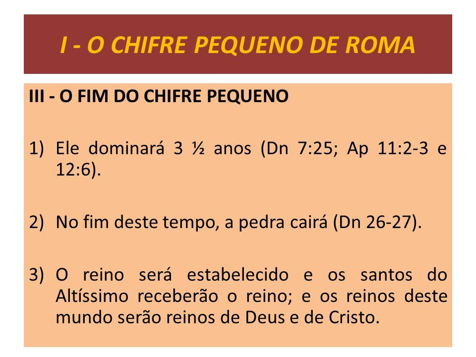 III - O FIM DO CHIFRE PEQUENO 1)Ele dominará 3 ½ anos (Dn 7:25; Ap 11:2-3 e 12:6). 2)No fim deste tempo, a pedra cairá (Dn 26-27). 3)O reino será esta
