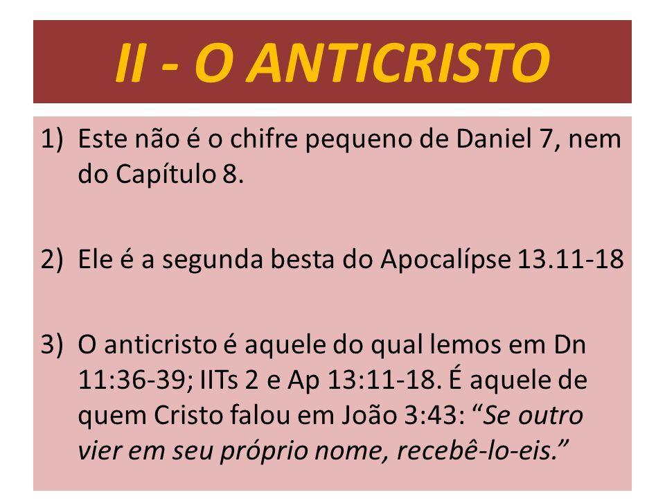 II - O ANTICRISTO 1)Este não é o chifre pequeno de Daniel 7, nem do Capítulo 8. 2)Ele é a segunda besta do Apocalípse 13.11-18 3)O anticristo é aquele