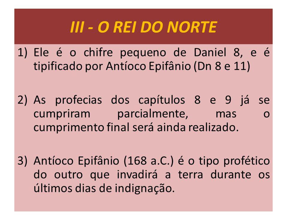 III - O REI DO NORTE 1)Ele é o chifre pequeno de Daniel 8, e é tipificado por Antíoco Epifânio (Dn 8 e 11) 2)As profecias dos capítulos 8 e 9 já se cu