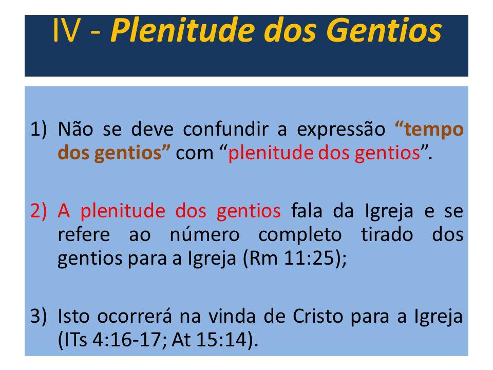 """IV - Plenitude dos Gentios 1)Não se deve confundir a expressão """"tempo dos gentios"""" com """"plenitude dos gentios"""". 2)A plenitude dos gentios fala da Igre"""