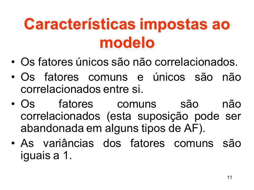 11 Características impostas ao modelo Os fatores únicos são não correlacionados. Os fatores comuns e únicos são não correlacionados entre si. Os fator