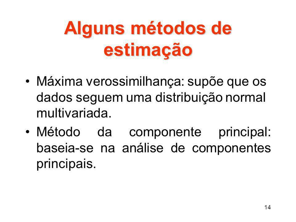 14 Alguns métodos de estimação Máxima verossimilhança: supõe que os dados seguem uma distribuição normal multivariada. Método da componente principal: