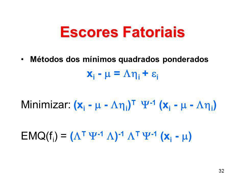 32 Escores Fatoriais Métodos dos mínimos quadrados ponderados x i -  =  i +  i Minimizar: (x i -  -  i ) T  -1 (x i -  -  i ) EMQ(f i ) = (