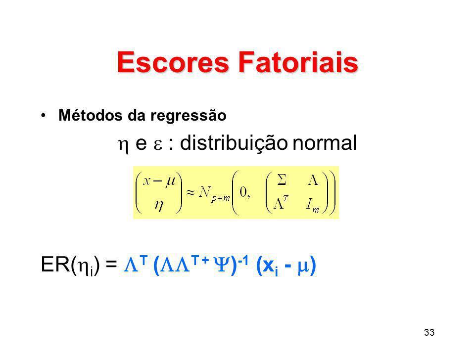 33 Escores Fatoriais Métodos da regressão  e  : distribuição normal ER(  i ) =  T (  T +  ) -1 (x i -  )