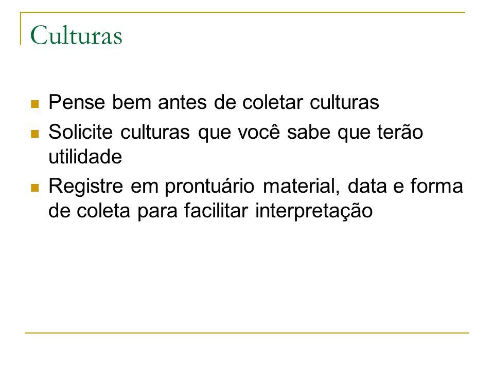 Culturas Pense bem antes de coletar culturas Solicite culturas que você sabe que terão utilidade Registre em prontuário material, data e forma de cole