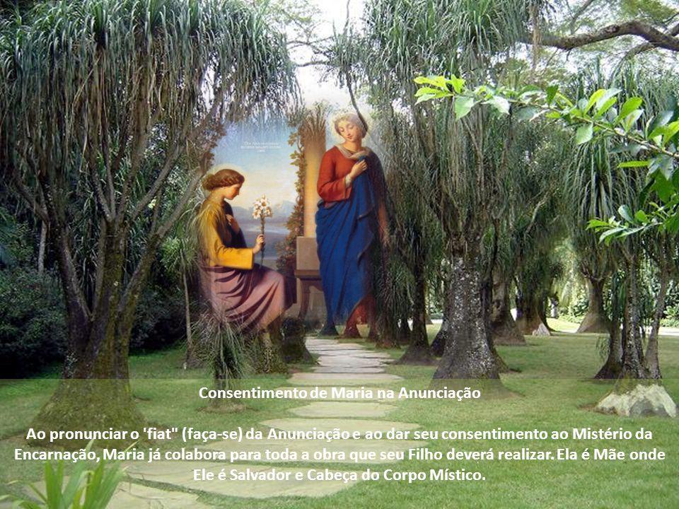 Consentimento de Maria na Anunciação Ao pronunciar o fiat (faça-se) da Anunciação e ao dar seu consentimento ao Mistério da Encarnação, Maria já colabora para toda a obra que seu Filho deverá realizar.