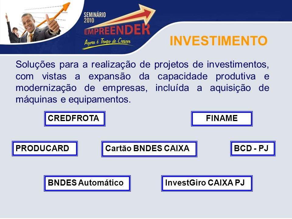 INVESTIMENTO Soluções para a realização de projetos de investimentos, com vistas a expansão da capacidade produtiva e modernização de empresas, incluí