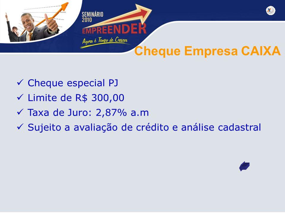 Cheque Empresa CAIXA Cheque especial PJ Limite de R$ 300,00 Taxa de Juro: 2,87% a.m Sujeito a avaliação de crédito e análise cadastral