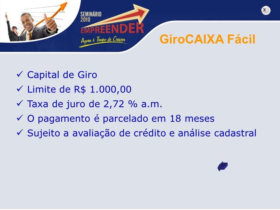GiroCAIXA Fácil Capital de Giro Limite de R$ 1.000,00 Taxa de juro de 2,72 % a.m. O pagamento é parcelado em 18 meses Sujeito a avaliação de crédito e