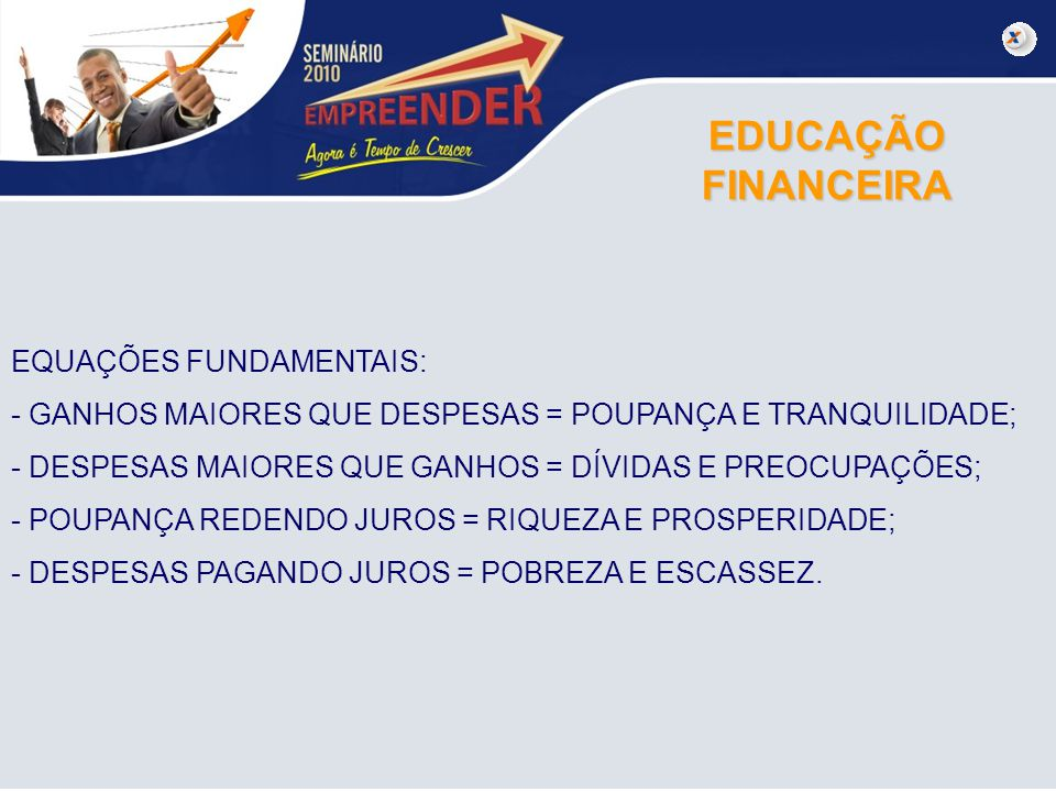 EDUCAÇÃO FINANCEIRA EQUAÇÕES FUNDAMENTAIS: - GANHOS MAIORES QUE DESPESAS = POUPANÇA E TRANQUILIDADE; - DESPESAS MAIORES QUE GANHOS = DÍVIDAS E PREOCUP