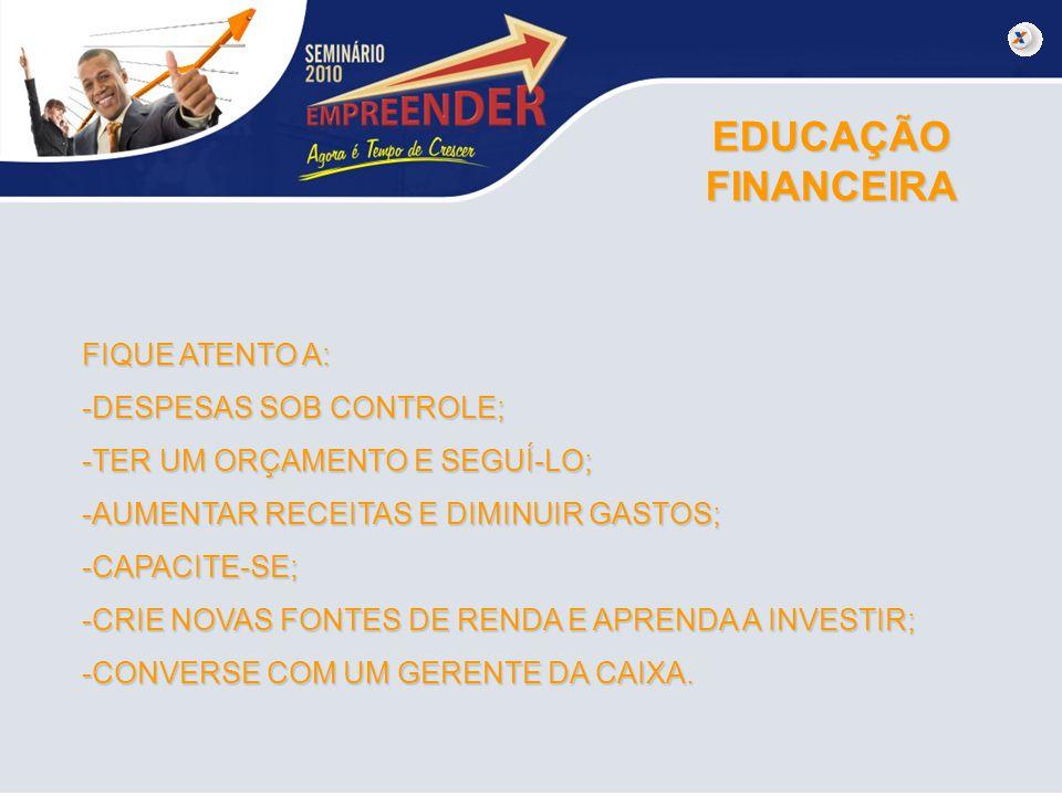 EDUCAÇÃO FINANCEIRA FIQUE ATENTO A: -DESPESAS SOB CONTROLE; -TER UM ORÇAMENTO E SEGUÍ-LO; -AUMENTAR RECEITAS E DIMINUIR GASTOS; -CAPACITE-SE; -CRIE NO