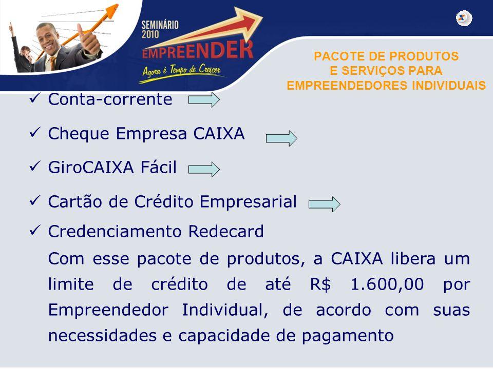 PACOTE DE PRODUTOS E SERVIÇOS PARA EMPREENDEDORES INDIVIDUAIS Conta-corrente Cheque Empresa CAIXA GiroCAIXA Fácil Cartão de Crédito Empresarial Creden