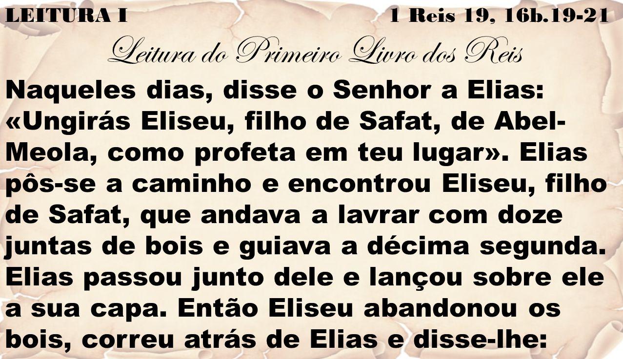 LEITURA I 1 Reis 19, 16b.19-21 Leitura do Primeiro Livro dos Reis Naqueles dias, disse o Senhor a Elias: «Ungirás Eliseu, filho de Safat, de Abel- Meola, como profeta em teu lugar».