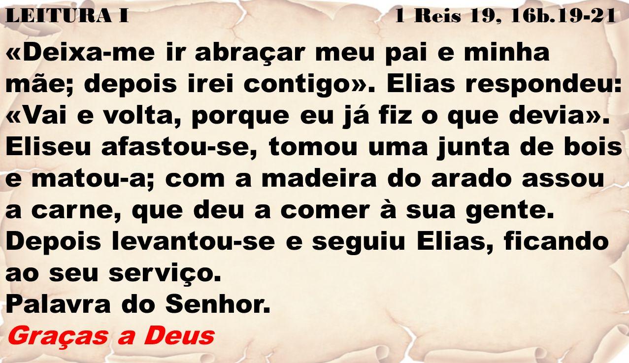 LEITURA I 1 Reis 19, 16b.19-21 «Deixa-me ir abraçar meu pai e minha mãe; depois irei contigo». Elias respondeu: «Vai e volta, porque eu já fiz o que d