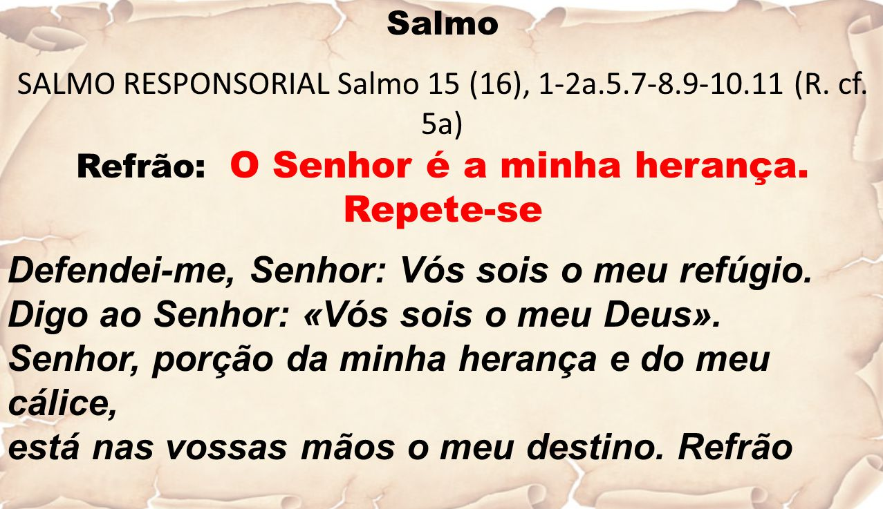 Salmo SALMO RESPONSORIAL Salmo 15 (16), 1-2a.5.7-8.9-10.11 (R. cf. 5a) Refrão: O Senhor é a minha herança. Repete-se Defendei-me, Senhor: Vós sois o m