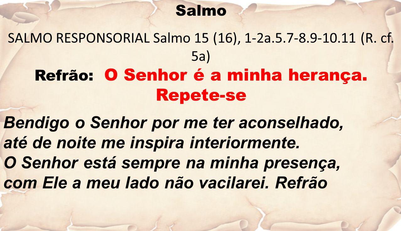 Salmo SALMO RESPONSORIAL Salmo 15 (16), 1-2a.5.7-8.9-10.11 (R. cf. 5a) Refrão: O Senhor é a minha herança. Repete-se Bendigo o Senhor por me ter acons
