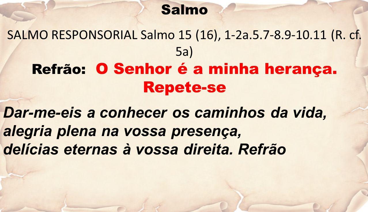 Salmo SALMO RESPONSORIAL Salmo 15 (16), 1-2a.5.7-8.9-10.11 (R. cf. 5a) Refrão: O Senhor é a minha herança. Repete-se Dar-me-eis a conhecer os caminhos