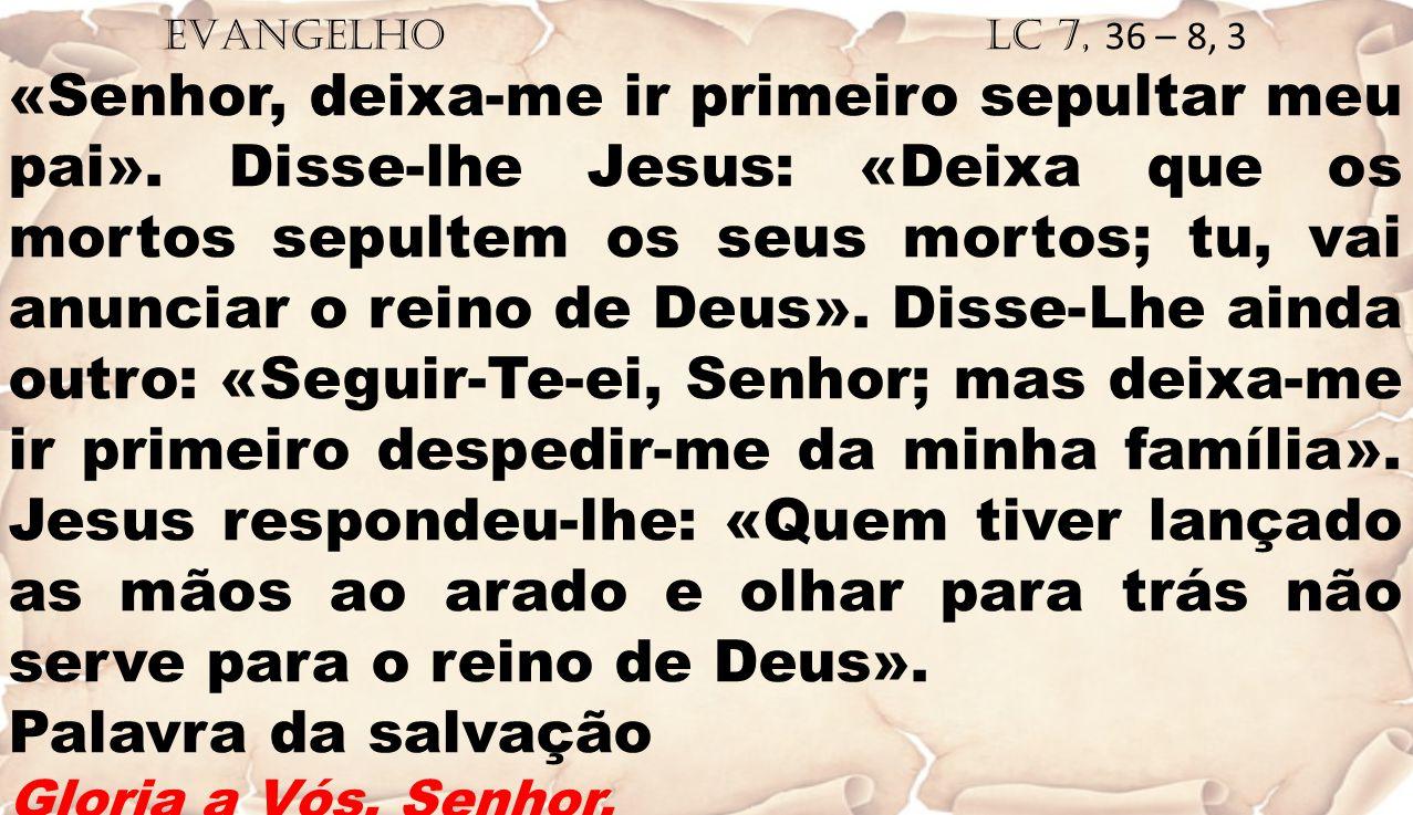 EVANGELHO Lc 7, 36 – 8, 3 «Senhor, deixa-me ir primeiro sepultar meu pai». Disse-lhe Jesus: «Deixa que os mortos sepultem os seus mortos; tu, vai anun