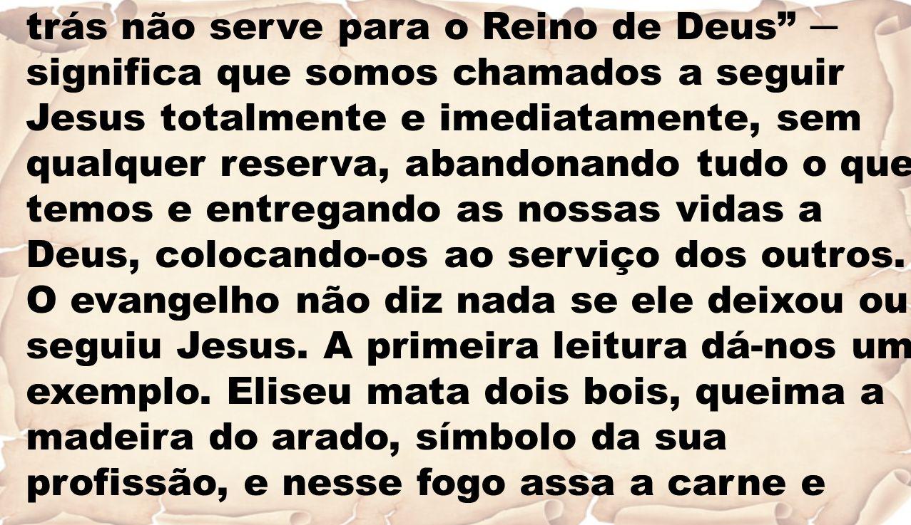 """trás não serve para o Reino de Deus"""" ─ significa que somos chamados a seguir Jesus totalmente e imediatamente, sem qualquer reserva, abandonando tudo"""