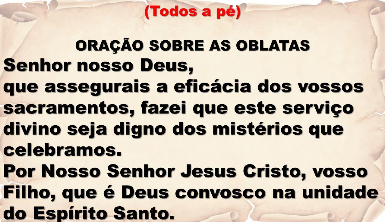 (Todos a pé) ORAÇÃO SOBRE AS OBLATAS Senhor nosso Deus, que assegurais a eficácia dos vossos sacramentos, fazei que este serviço divino seja digno dos mistérios que celebramos.