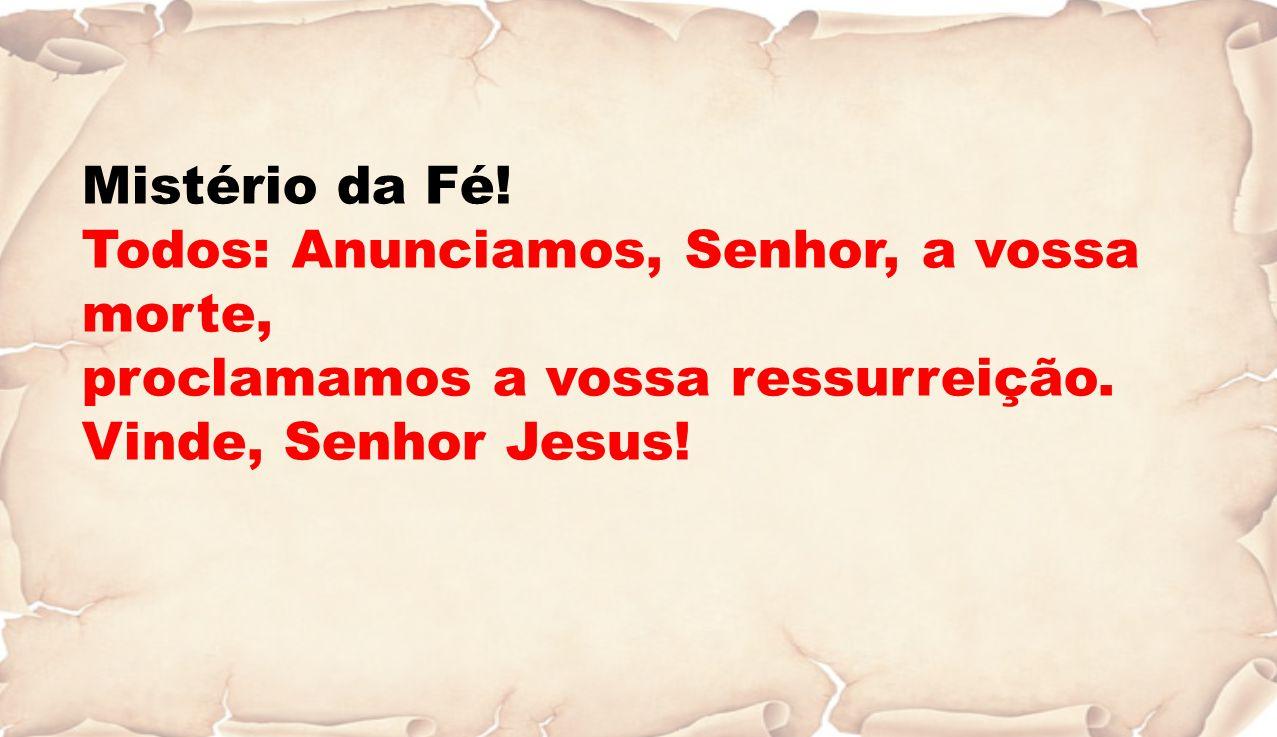Mistério da Fé.Todos: Anunciamos, Senhor, a vossa morte, proclamamos a vossa ressurreição.
