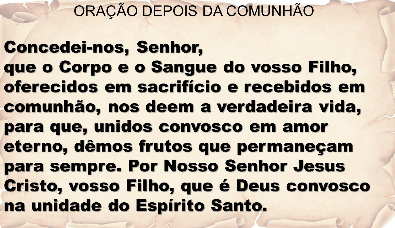 ORAÇÃO DEPOIS DA COMUNHÃO Concedei-nos, Senhor, que o Corpo e o Sangue do vosso Filho, oferecidos em sacrifício e recebidos em comunhão, nos deem a ve