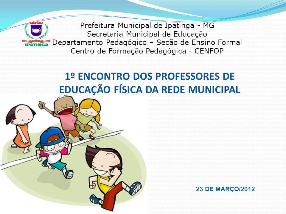1º ENCONTRO DOS PROFESSORES DE EDUCAÇÃO FÍSICA DA REDE MUNICIPAL 23 DE MARÇO/2012 Prefeitura Municipal de Ipatinga - MG Secretaria Municipal de Educaç